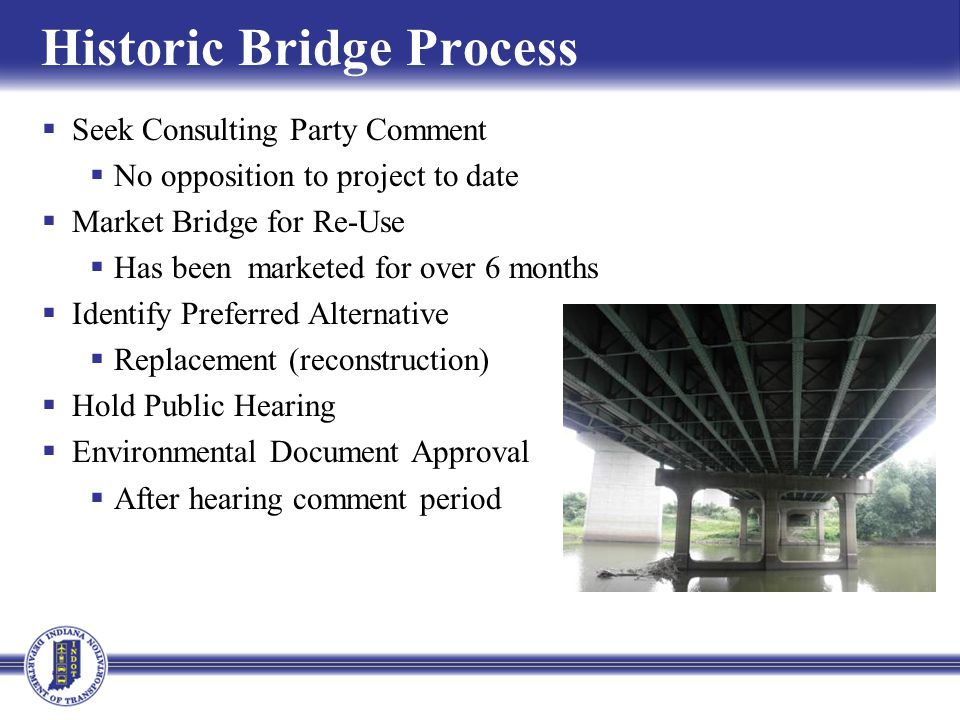 Historic Bridge Process Seek Consulting Party Comment No opposition to project to date Market Bridge for Re-Use Has been marketed for over 6 months Identify Preferred Alternative Replacement (reconstruction) Hold Public Hearing Environmental Document Approval After hearing comment period