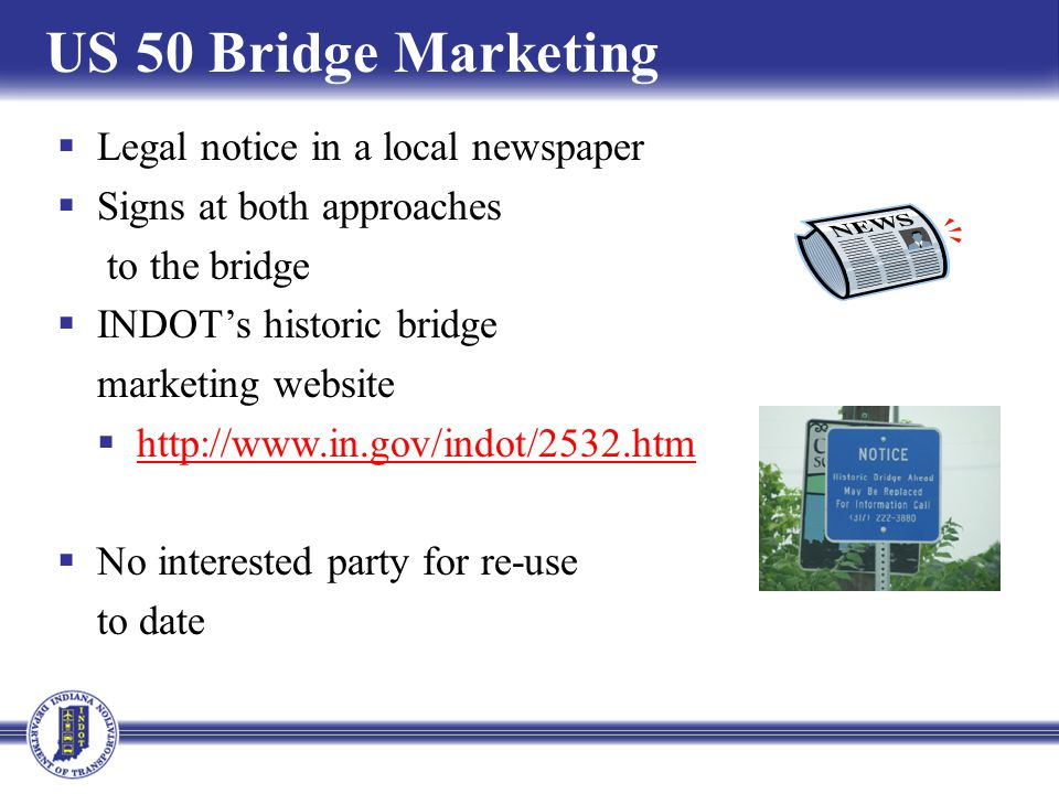US 50 Bridge Marketing Legal notice in a local newspaper Signs at both approaches to the bridge INDOTs historic bridge marketing website http://www.in.gov/indot/2532.htm No interested party for re-use to date