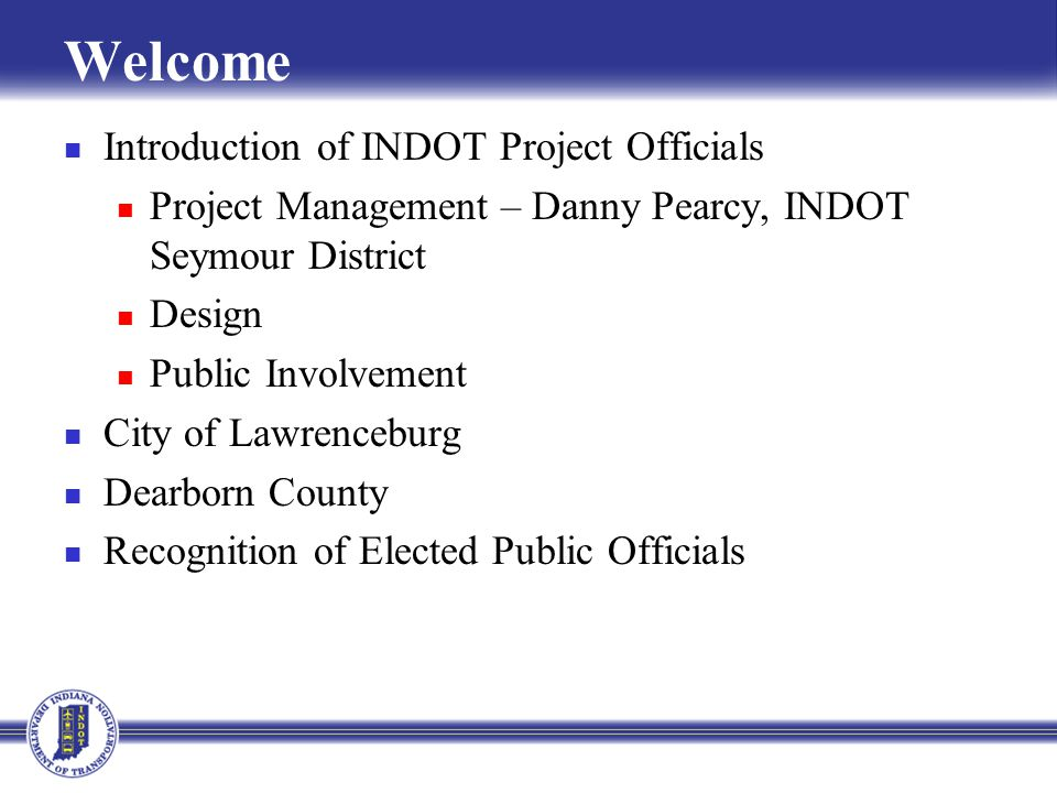 Welcome Introduction of INDOT Project Officials Project Management – Danny Pearcy, INDOT Seymour District Design Public Involvement City of Lawrenceburg Dearborn County Recognition of Elected Public Officials
