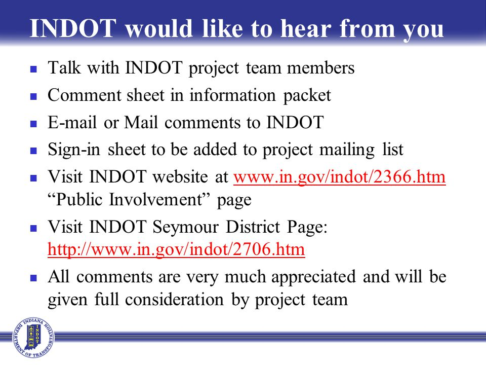 INDOT would like to hear from you Talk with INDOT project team members Comment sheet in information packet E-mail or Mail comments to INDOT Sign-in sheet to be added to project mailing list Visit INDOT website at www.in.gov/indot/2366.htm Public Involvement pagewww.in.gov/indot/2366.htm Visit INDOT Seymour District Page: http://www.in.gov/indot/2706.htm http://www.in.gov/indot/2706.htm All comments are very much appreciated and will be given full consideration by project team