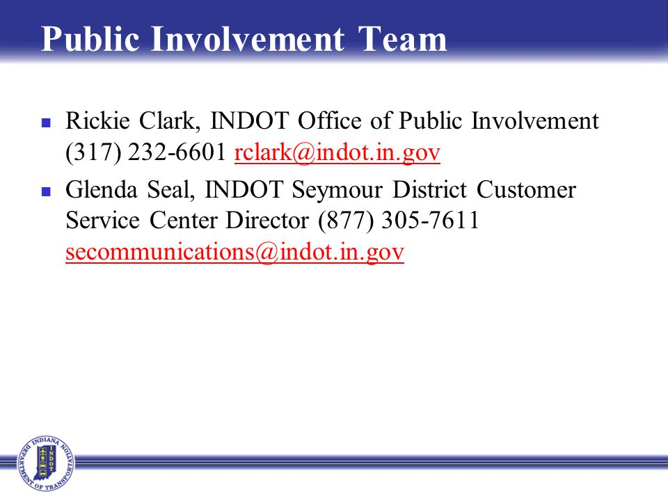 Public Involvement Team Rickie Clark, INDOT Office of Public Involvement (317) 232-6601 rclark@indot.in.govrclark@indot.in.gov Glenda Seal, INDOT Seymour District Customer Service Center Director (877) 305-7611 secommunications@indot.in.gov secommunications@indot.in.gov