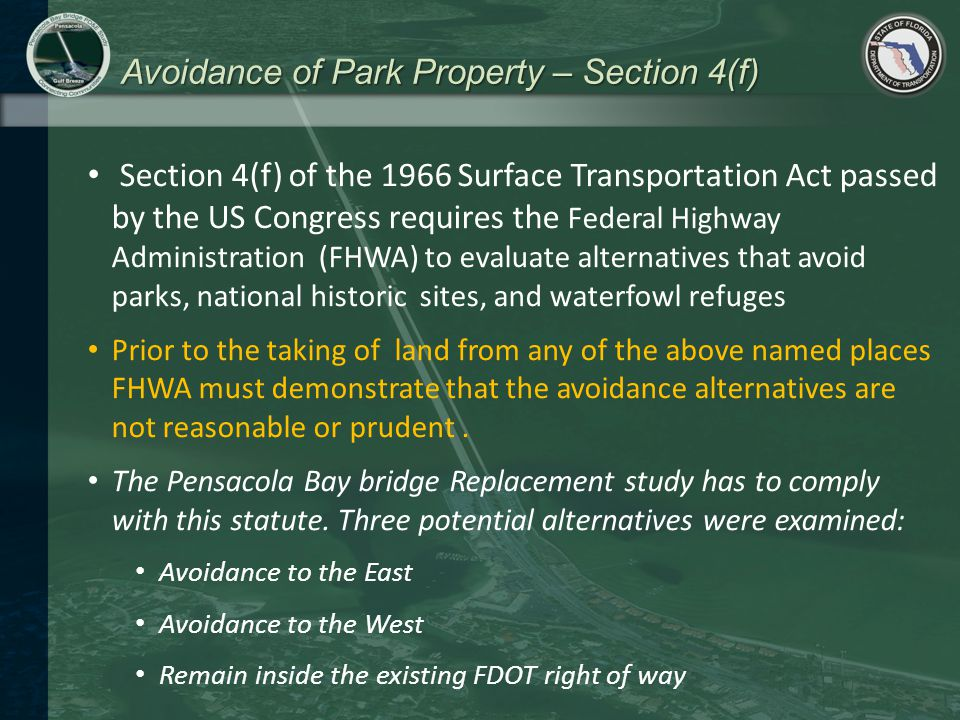 Avoidance of Park Property – Section 4(f) Section 4(f) of the 1966 Surface Transportation Act passed by the US Congress requires the Federal Highway Administration (FHWA) to evaluate alternatives that avoid parks, national historic sites, and waterfowl refuges Prior to the taking of land from any of the above named places FHWA must demonstrate that the avoidance alternatives are not reasonable or prudent.