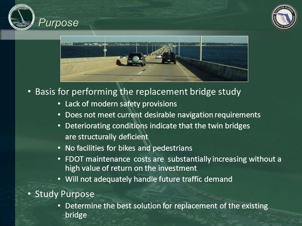 Purpose Basis for performing the replacement bridge study Lack of modern safety provisions Does not meet current desirable navigation requirements Deteriorating conditions indicate that the twin bridges are structurally deficient No facilities for bikes and pedestrians FDOT maintenance costs are substantially increasing without a high value of return on the investment Will not adequately handle future traffic demand Study Purpose Determine the best solution for replacement of the existing bridge