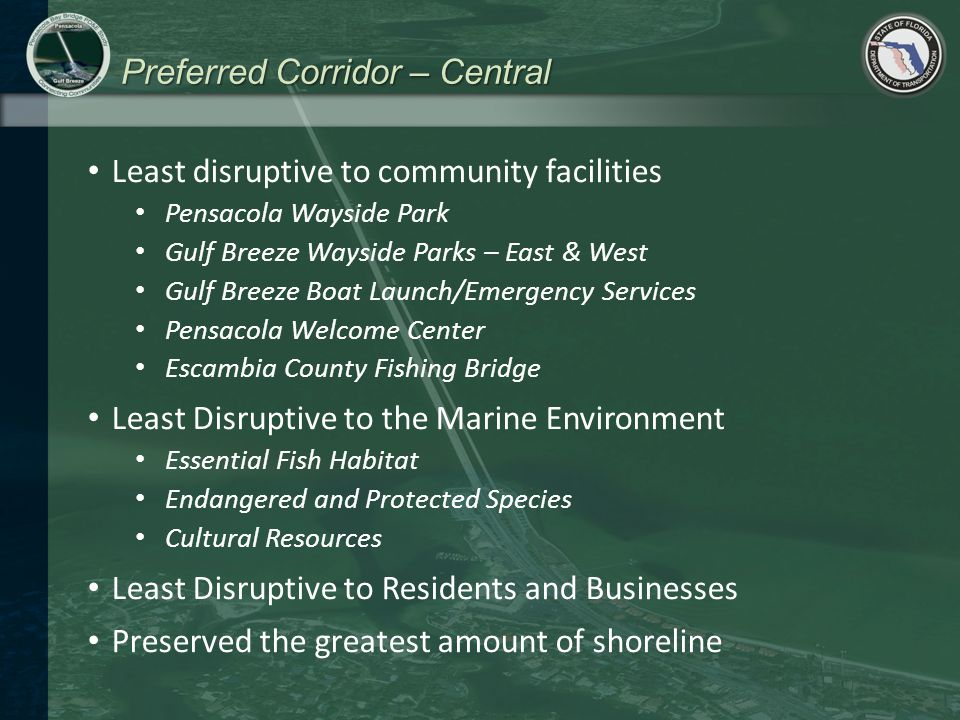 Preferred Corridor – Central Least disruptive to community facilities Pensacola Wayside Park Gulf Breeze Wayside Parks – East & West Gulf Breeze Boat Launch/Emergency Services Pensacola Welcome Center Escambia County Fishing Bridge Least Disruptive to the Marine Environment Essential Fish Habitat Endangered and Protected Species Cultural Resources Least Disruptive to Residents and Businesses Preserved the greatest amount of shoreline