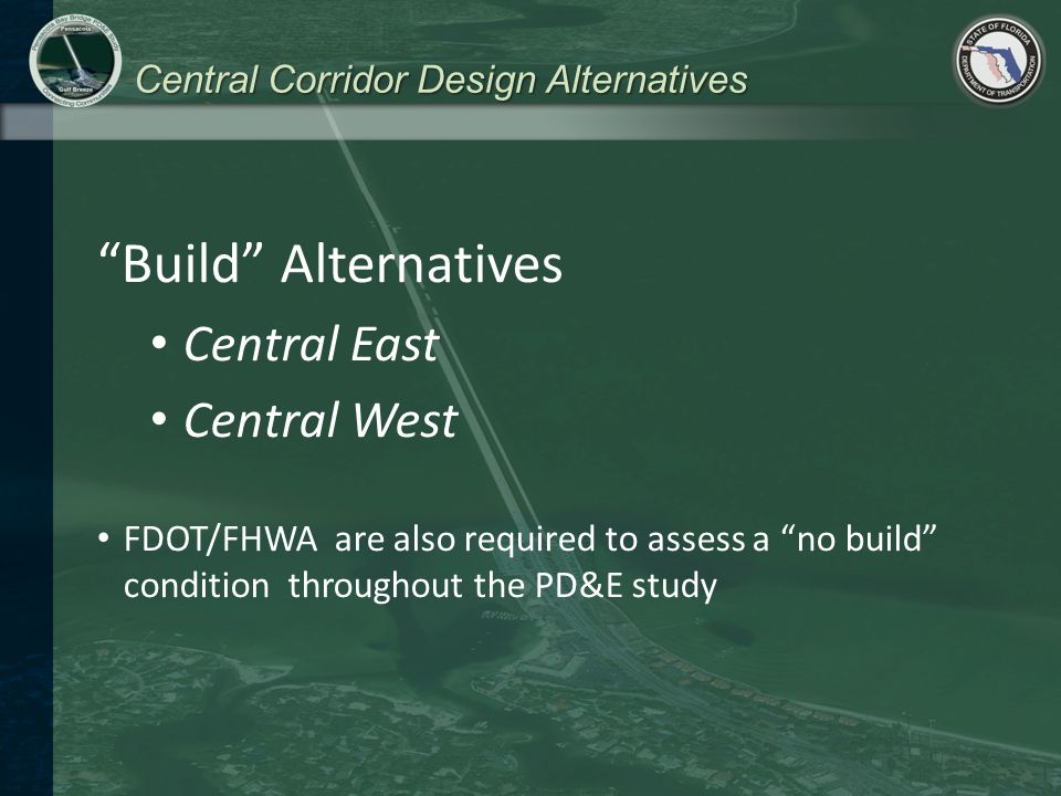 Central Corridor Design Alternatives Build Alternatives Central East Central West FDOT/FHWA are also required to assess a no build condition throughout the PD&E study