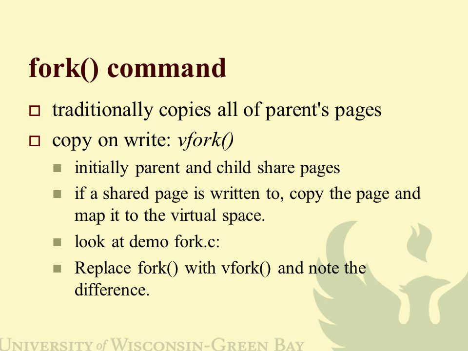 fork() command traditionally copies all of parent s pages copy on write: vfork() initially parent and child share pages if a shared page is written to, copy the page and map it to the virtual space.