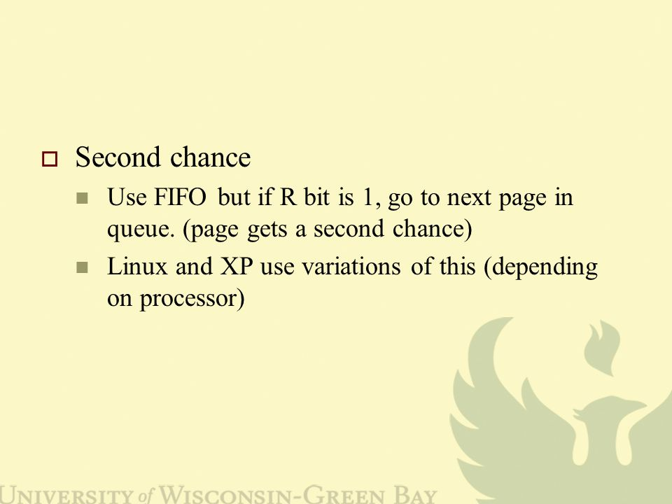 Second chance Use FIFO but if R bit is 1, go to next page in queue.