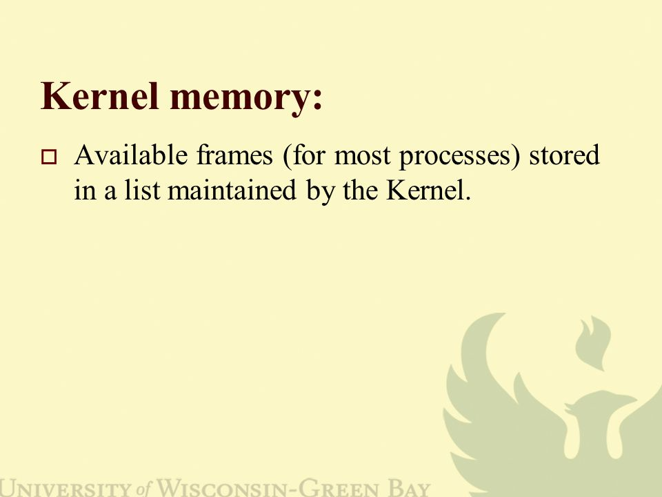Kernel memory: Available frames (for most processes) stored in a list maintained by the Kernel.