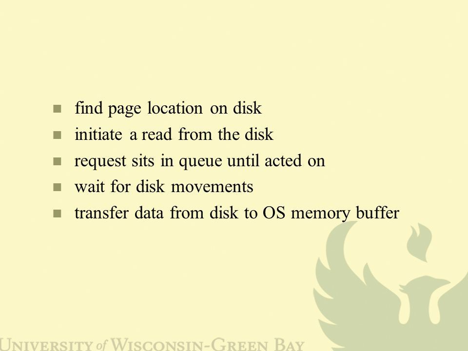find page location on disk initiate a read from the disk request sits in queue until acted on wait for disk movements transfer data from disk to OS memory buffer