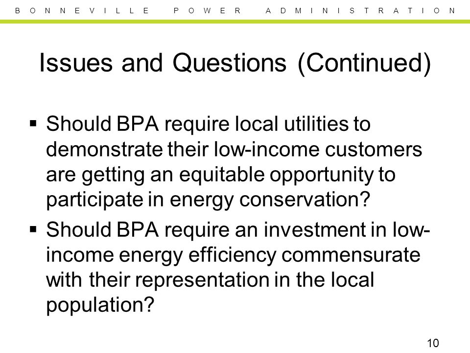 B O N N E V I L L E P O W E R A D M I N I S T R A T I O N Issues and Questions (Continued) Should BPA require local utilities to demonstrate their low-income customers are getting an equitable opportunity to participate in energy conservation.