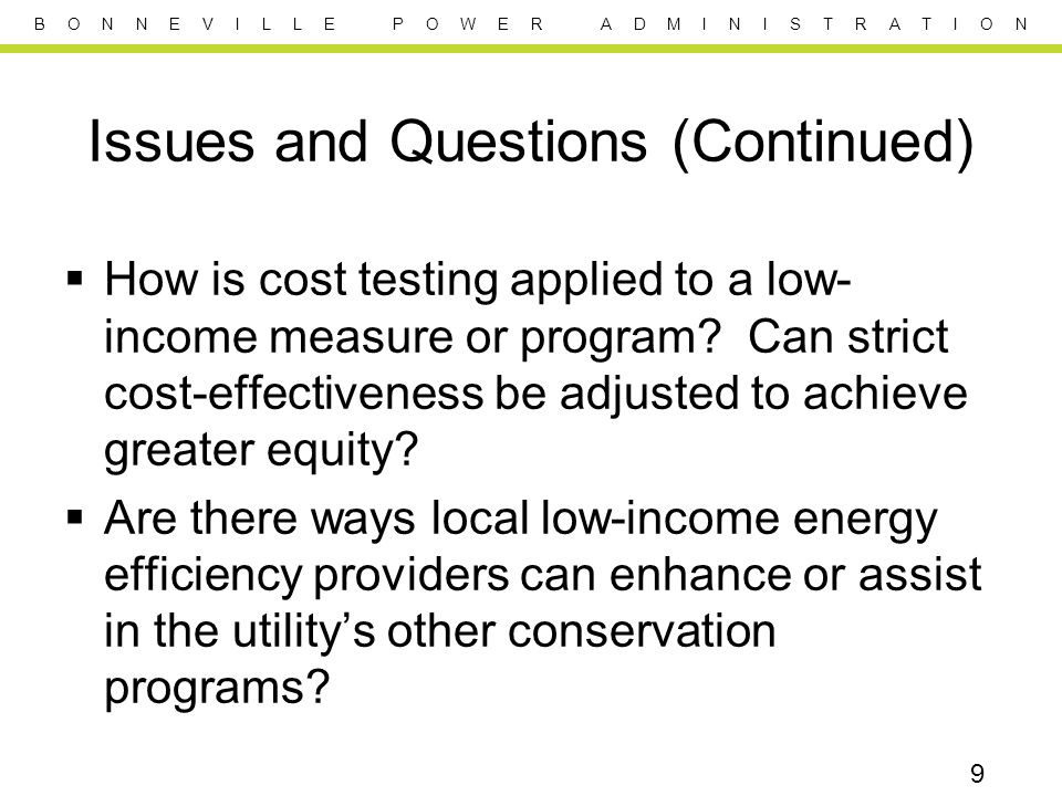 B O N N E V I L L E P O W E R A D M I N I S T R A T I O N Issues and Questions (Continued) How is cost testing applied to a low- income measure or program.