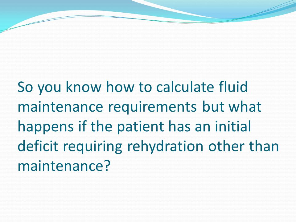 So you know how to calculate fluid maintenance requirements but what happens if the patient has an initial deficit requiring rehydration other than ma