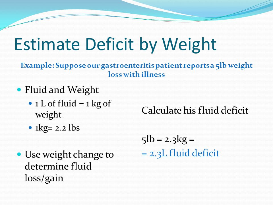 Estimate Deficit by Weight Fluid and Weight 1 L of fluid = 1 kg of weight 1kg= 2.2 lbs Use weight change to determine fluid loss/gain Calculate his fl