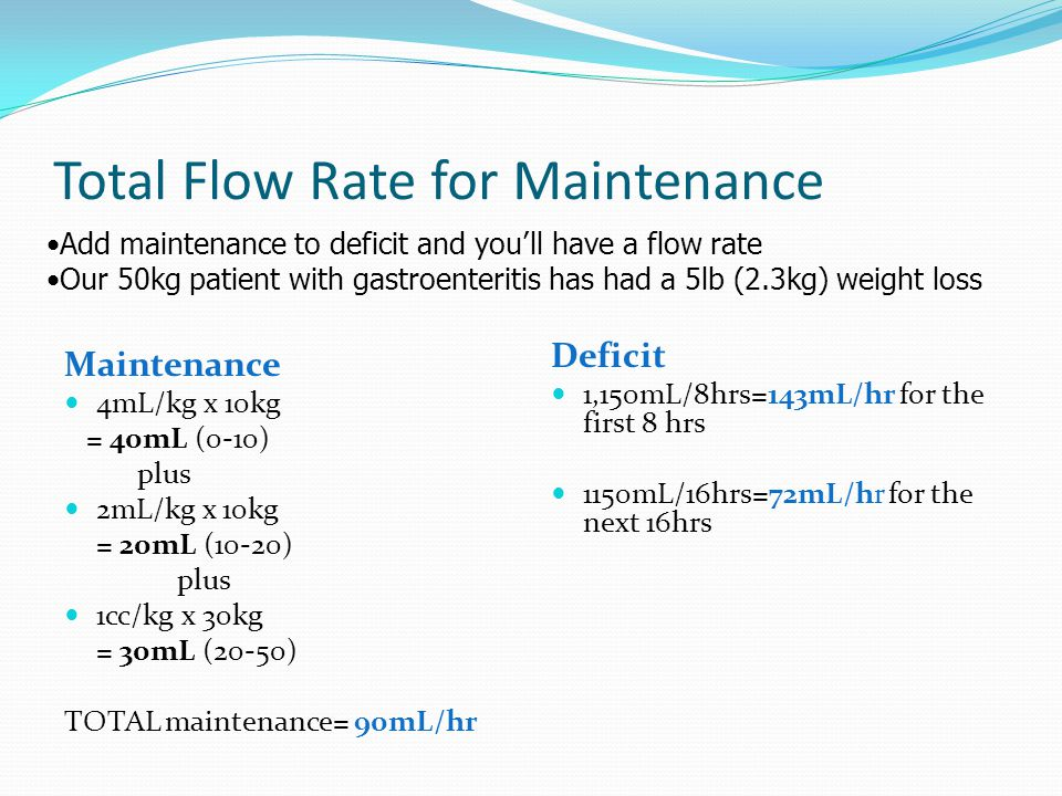 Total Flow Rate for Maintenance Maintenance 4mL/kg x 10kg = 40mL (0-10) plus 2mL/kg x 10kg = 20mL (10-20) plus 1cc/kg x 30kg = 30mL (20-50) TOTAL main