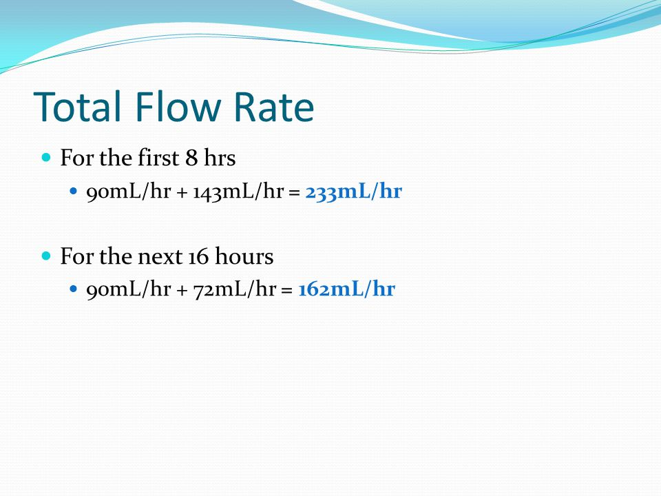 Total Flow Rate For the first 8 hrs 90mL/hr + 143mL/hr = 233mL/hr For the next 16 hours 90mL/hr + 72mL/hr = 162mL/hr
