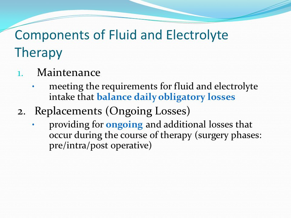 Components of Fluid and Electrolyte Therapy 1. Maintenance meeting the requirements for fluid and electrolyte intake that balance daily obligatory los