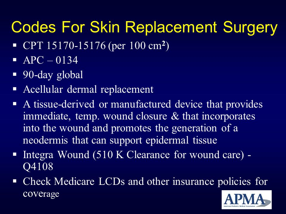 Codes For Skin Replacement Surgery CPT 15170-15176 (per 100 cm 2 ) APC – 0134 90-day global Acellular dermal replacement A tissue-derived or manufactu