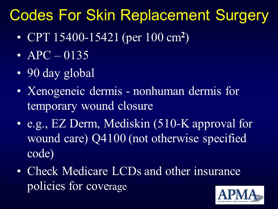 Codes For Skin Replacement Surgery CPT 15400-15421 (per 100 cm 2 ) APC – 0135 90 day global Xenogeneic dermis - nonhuman dermis for temporary wound cl