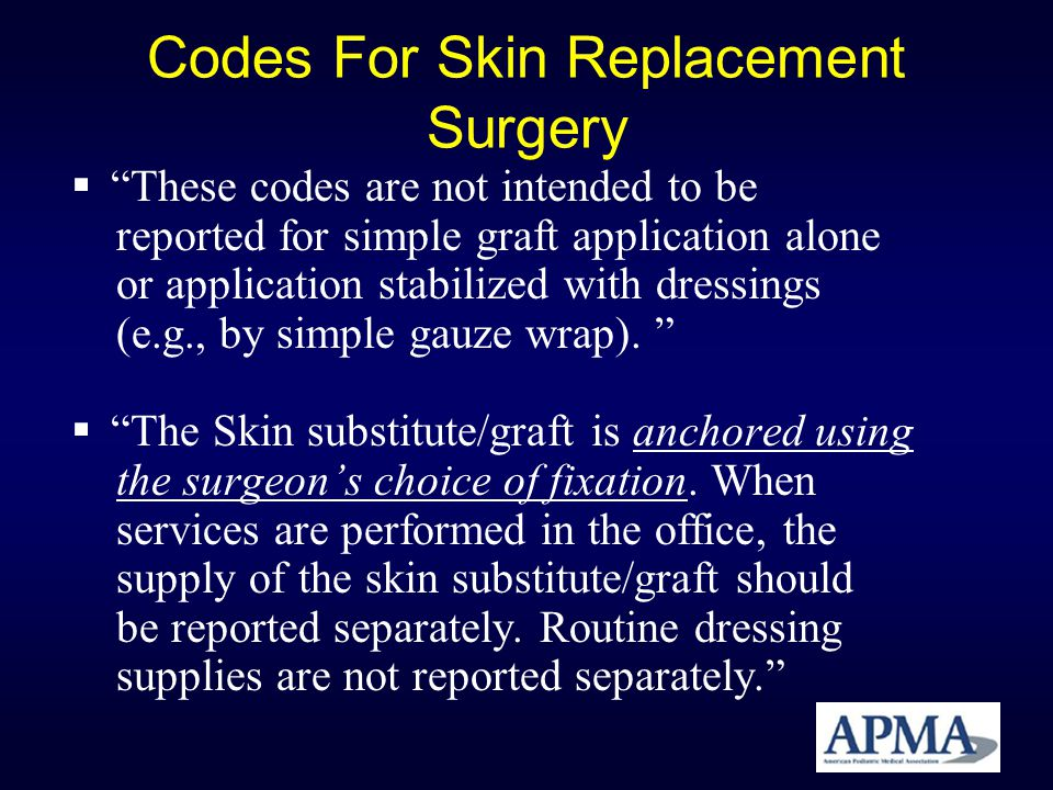 Codes For Skin Replacement Surgery These codes are not intended to be reported for simple graft application alone or application stabilized with dress