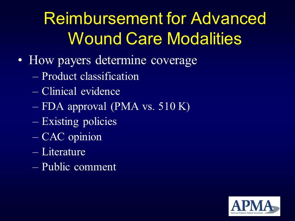 Reimbursement for Advanced Wound Care Modalities How payers determine coverage –Product classification –Clinical evidence –FDA approval (PMA vs. 510 K