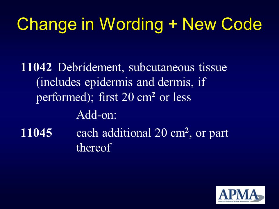 Change in Wording + New Code 11042 Debridement, subcutaneous tissue (includes epidermis and dermis, if performed); first 20 cm 2 or less Add-on: 11045
