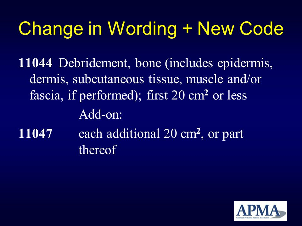 Change in Wording + New Code 11044 Debridement, bone (includes epidermis, dermis, subcutaneous tissue, muscle and/or fascia, if performed); first 20 c