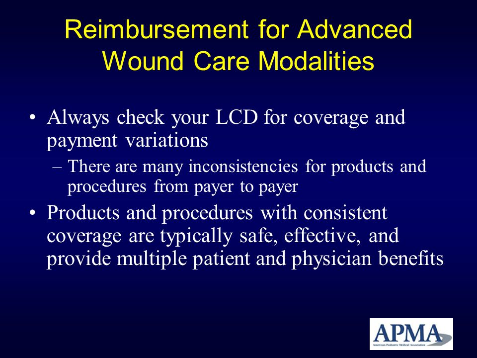 Reimbursement for Advanced Wound Care Modalities Always check your LCD for coverage and payment variations –There are many inconsistencies for product