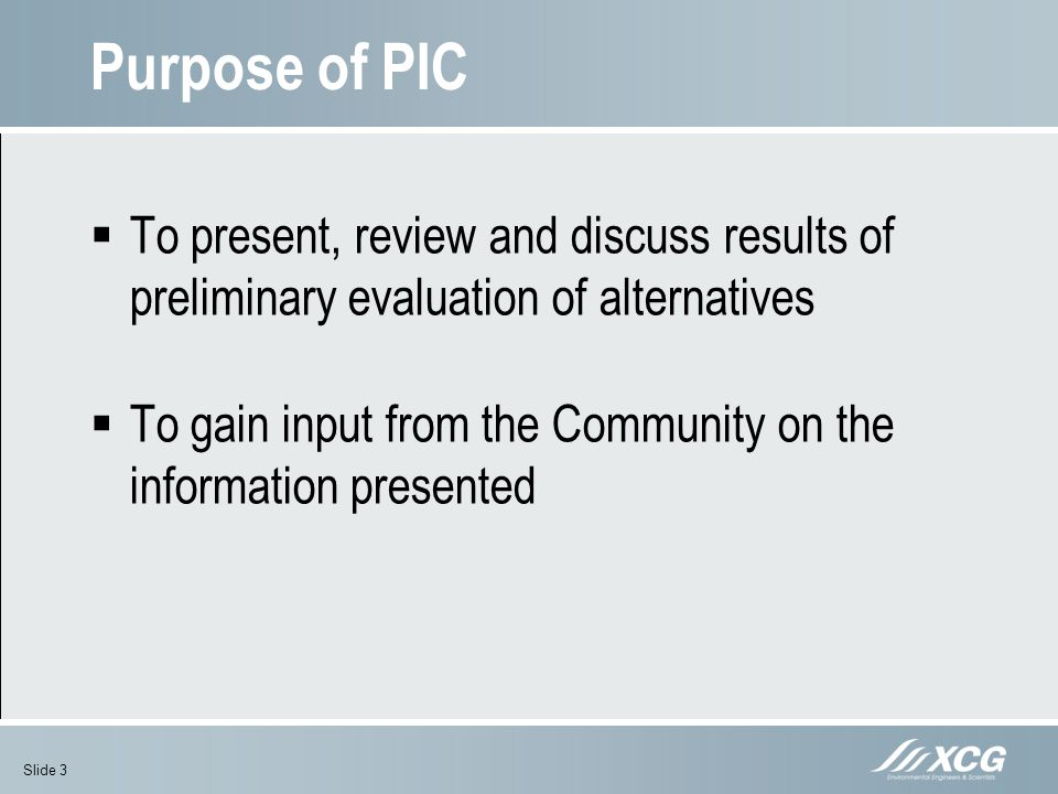 Purpose of PIC To present, review and discuss results of preliminary evaluation of alternatives To gain input from the Community on the information pr
