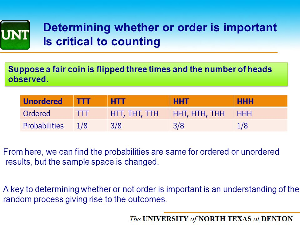 The UNIVERSITY of NORTH CAROLINA at CHAPEL HILL Determining whether or order is important Is critical to counting Suppose a fair coin is flipped three