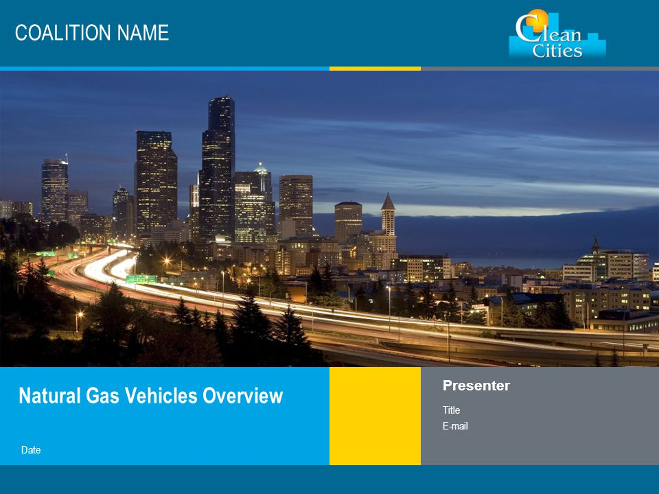 Clean Cities / 1 COALITION NAME Natural Gas Vehicles Overview Presenter Title E-mail Date