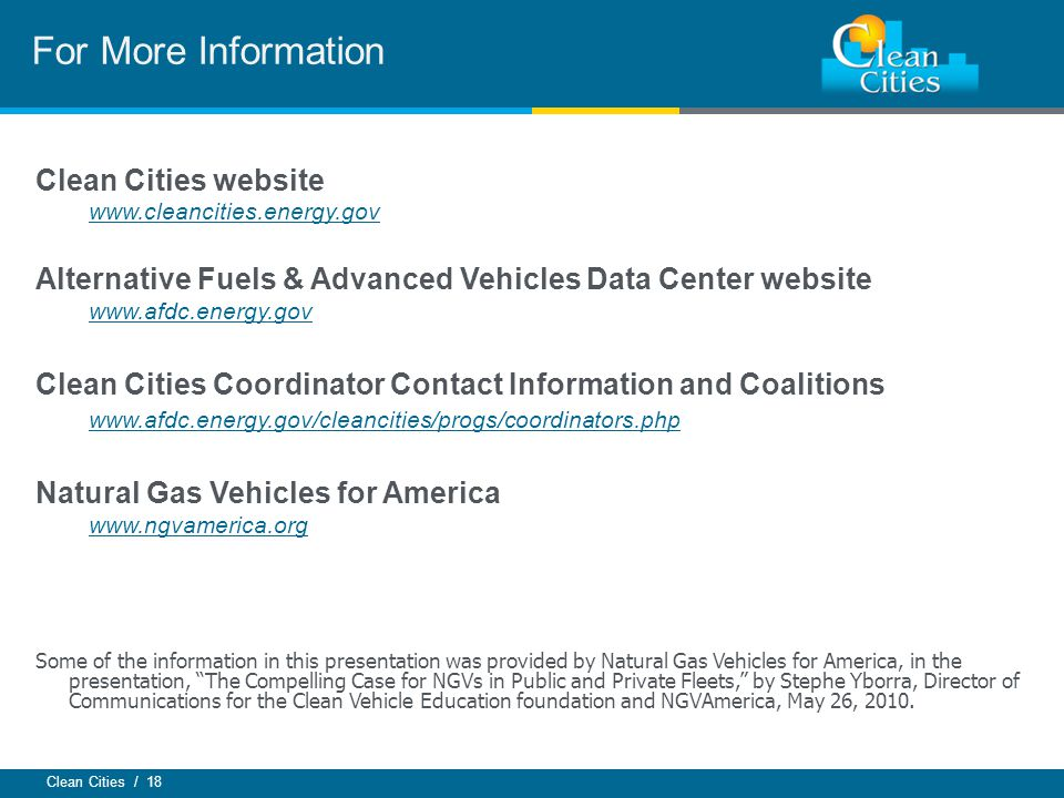 Clean Cities / 18 For More Information Clean Cities website www.cleancities.energy.gov Alternative Fuels & Advanced Vehicles Data Center website www.afdc.energy.gov Clean Cities Coordinator Contact Information and Coalitions www.afdc.energy.gov/cleancities/progs/coordinators.php Natural Gas Vehicles for America www.ngvamerica.org Some of the information in this presentation was provided by Natural Gas Vehicles for America, in the presentation, The Compelling Case for NGVs in Public and Private Fleets, by Stephe Yborra, Director of Communications for the Clean Vehicle Education foundation and NGVAmerica, May 26, 2010.