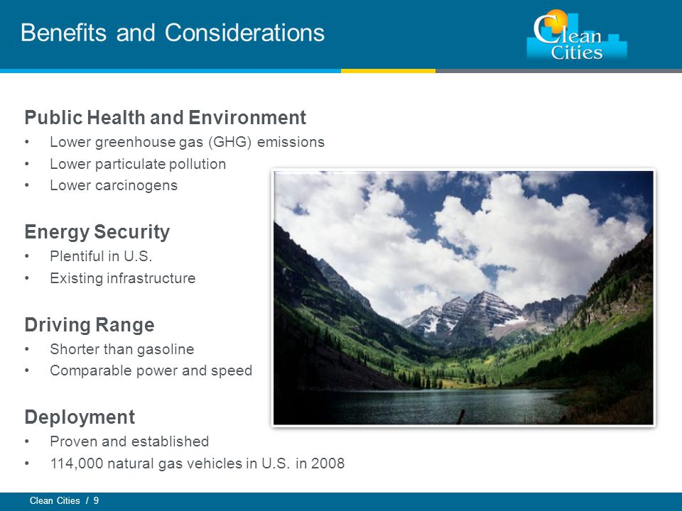 Clean Cities / 9 Benefits and Considerations Public Health and Environment Lower greenhouse gas (GHG) emissions Lower particulate pollution Lower carcinogens Energy Security Plentiful in U.S.