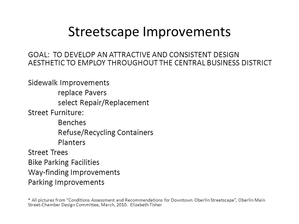 Streetscape Improvements GOAL: TO DEVELOP AN ATTRACTIVE AND CONSISTENT DESIGN AESTHETIC TO EMPLOY THROUGHOUT THE CENTRAL BUSINESS DISTRICT Sidewalk Improvements replace Pavers select Repair/Replacement Street Furniture: Benches Refuse/Recycling Containers Planters Street Trees Bike Parking Facilities Way-finding Improvements Parking Improvements * All pictures from Conditions Assessment and Recommendations for Downtown Oberlin Streetscape, Oberlin Main Street-Chamber Design Committee, March, 2010.