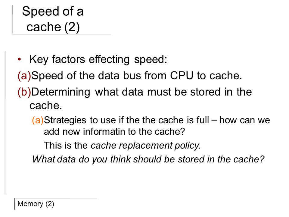 Memory (2) Speed of a cache (2) Key factors effecting speed: (a) Speed of the data bus from CPU to cache.