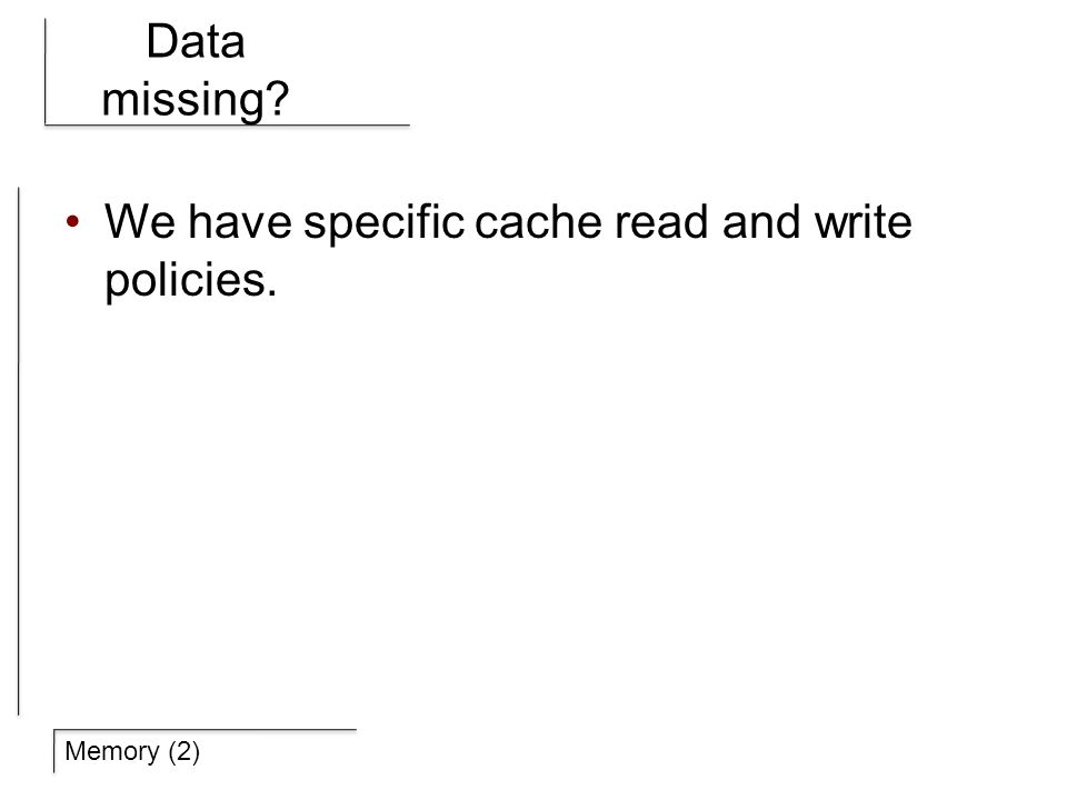 Memory (2) Data missing We have specific cache read and write policies.
