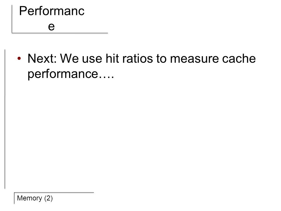 Memory (2) Performanc e Next: We use hit ratios to measure cache performance….