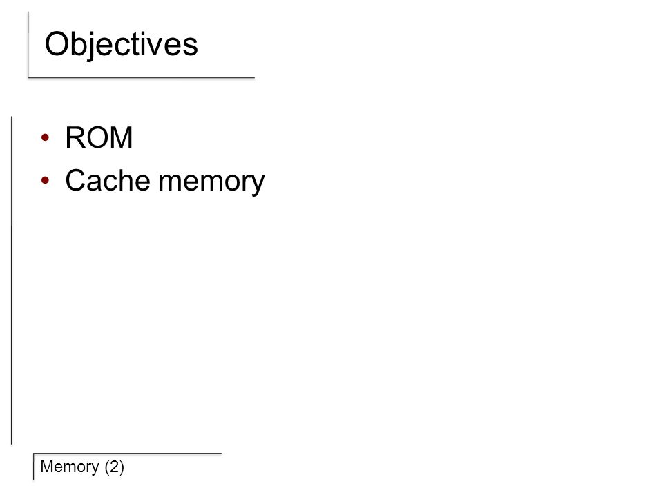 Memory (2) Objectives ROM Cache memory