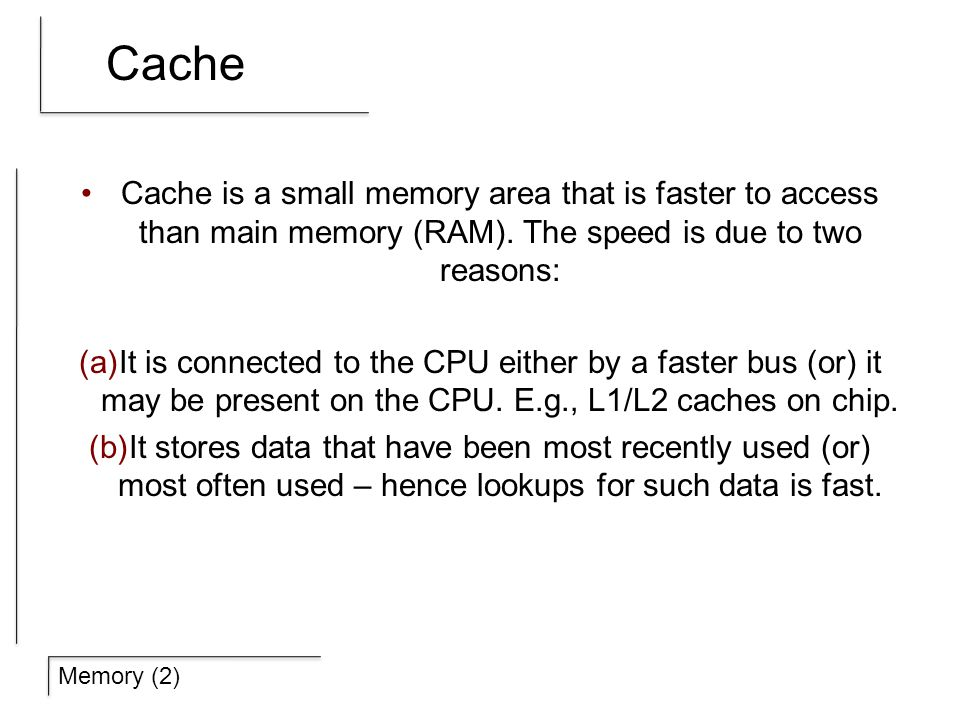 Memory (2) Cache Cache is a small memory area that is faster to access than main memory (RAM).