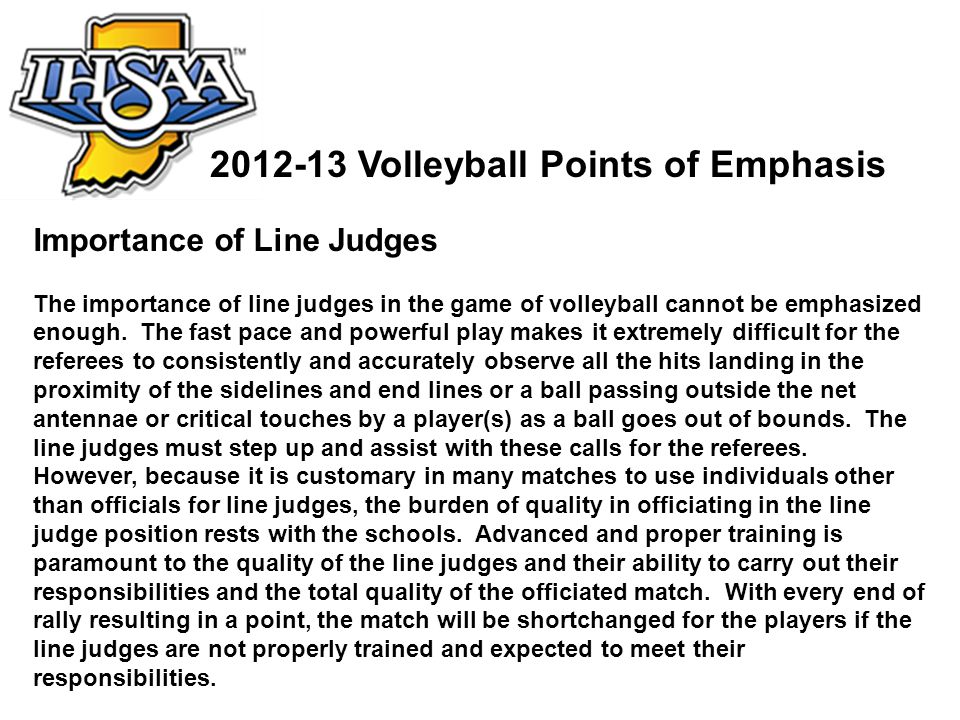 Importance of Line Judges The importance of line judges in the game of volleyball cannot be emphasized enough. The fast pace and powerful play makes i