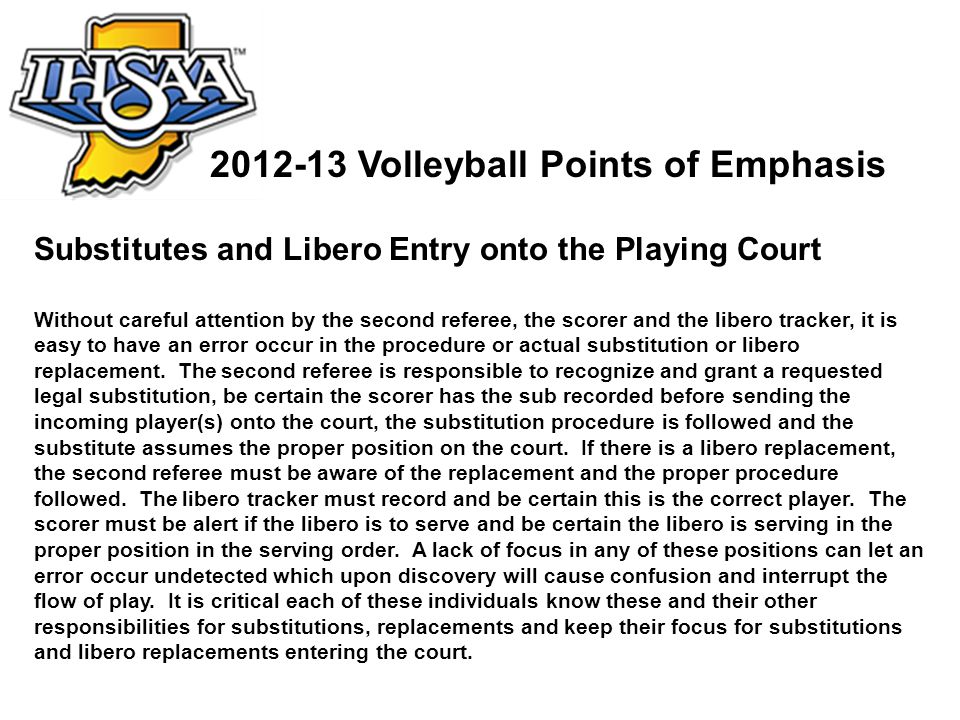2012-13 Volleyball Points of Emphasis Substitutes and Libero Entry onto the Playing Court Without careful attention by the second referee, the scorer