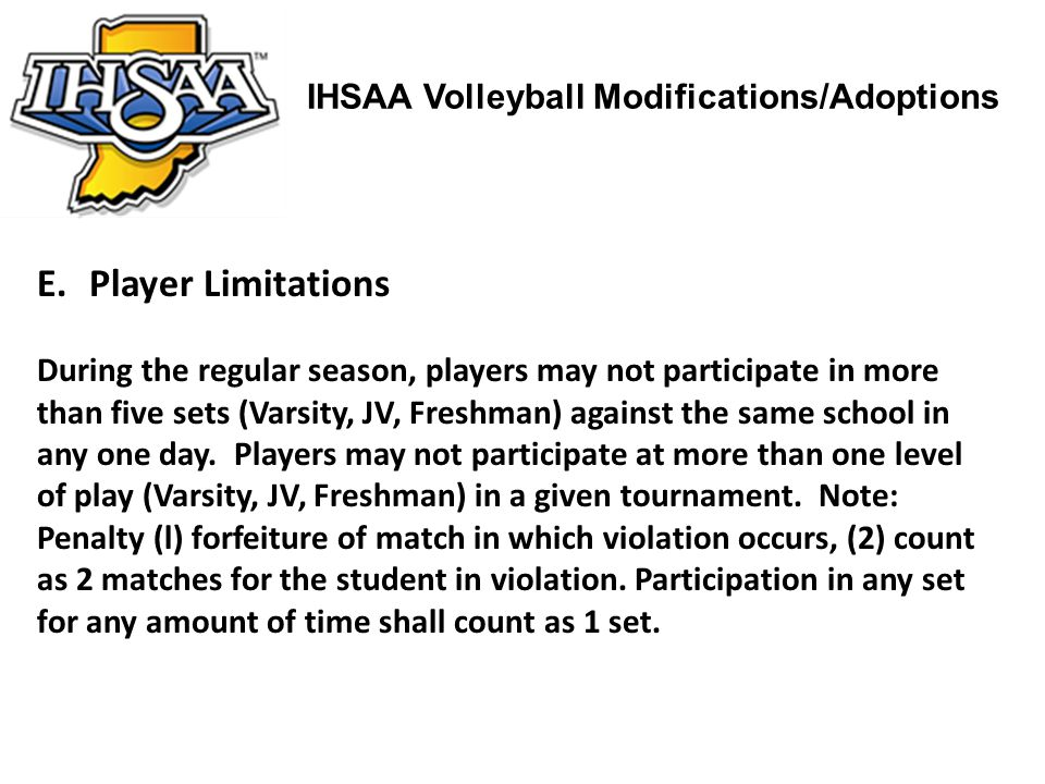 IHSAA Volleyball Modifications/Adoptions E.Player Limitations During the regular season, players may not participate in more than five sets (Varsity,