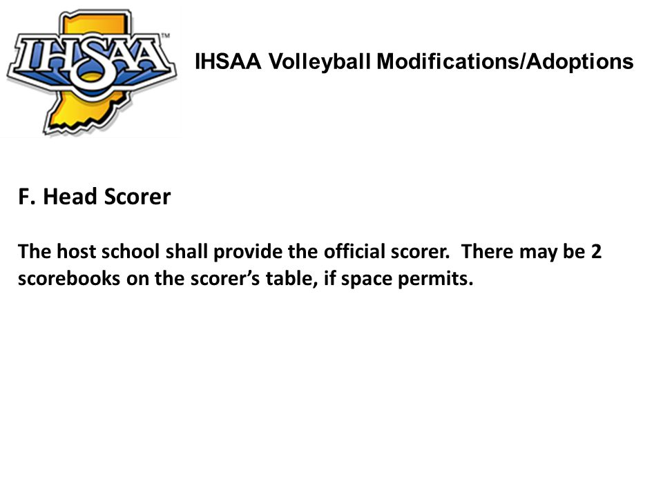 IHSAA Volleyball Modifications/Adoptions F.Head Scorer The host school shall provide the official scorer. There may be 2 scorebooks on the scorers tab