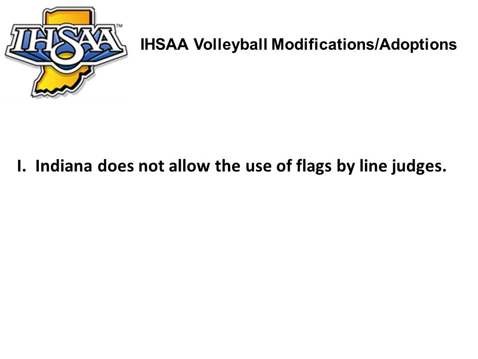 IHSAA Volleyball Modifications/Adoptions I. Indiana does not allow the use of flags by line judges.