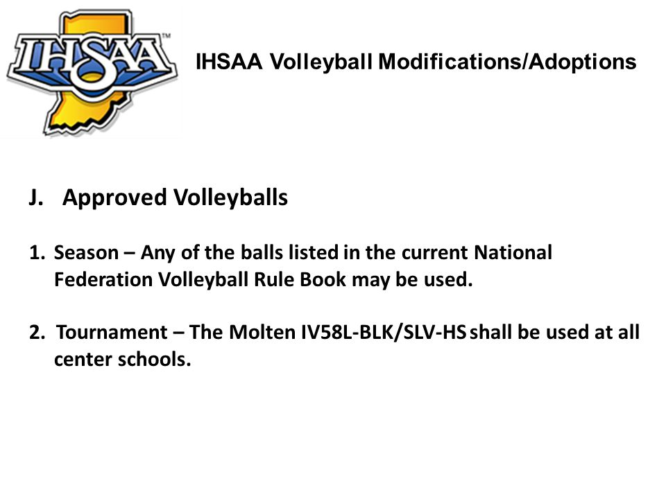 IHSAA Volleyball Modifications/Adoptions J.Approved Volleyballs 1.Season – Any of the balls listed in the current National Federation Volleyball Rule