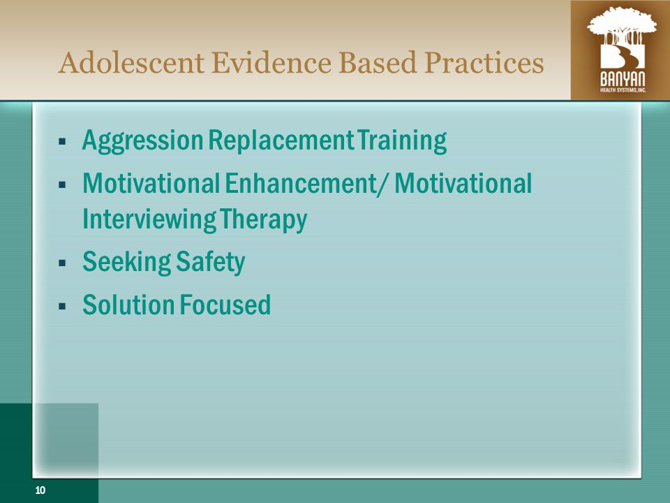 Adolescent Evidence Based Practices Aggression Replacement Training Motivational Enhancement/ Motivational Interviewing Therapy Seeking Safety Solution Focused 10