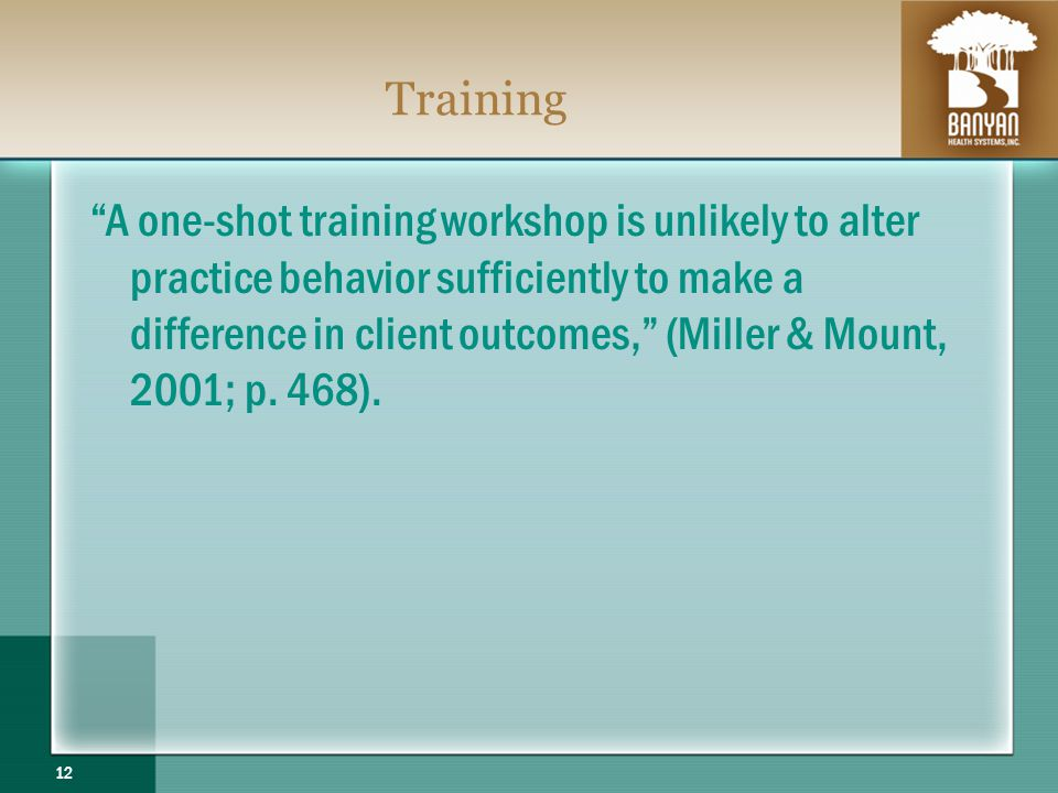 Training A one-shot training workshop is unlikely to alter practice behavior sufficiently to make a difference in client outcomes, (Miller & Mount, 2001; p.