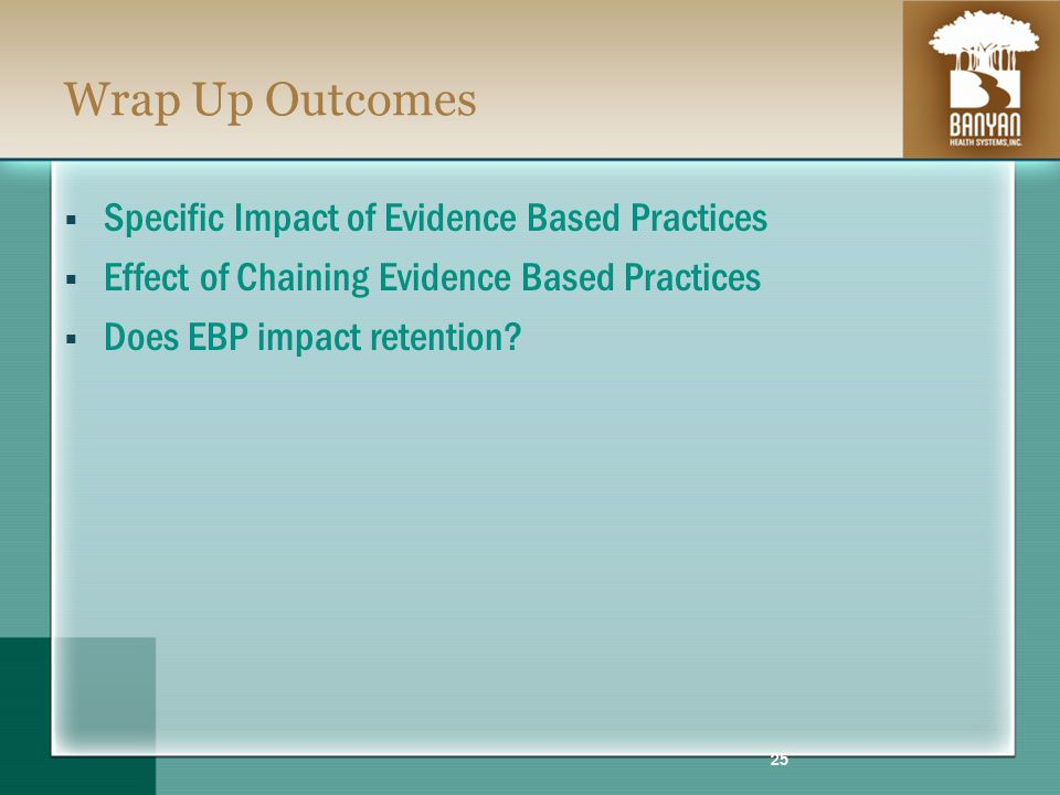 Wrap Up Outcomes Specific Impact of Evidence Based Practices Effect of Chaining Evidence Based Practices Does EBP impact retention.