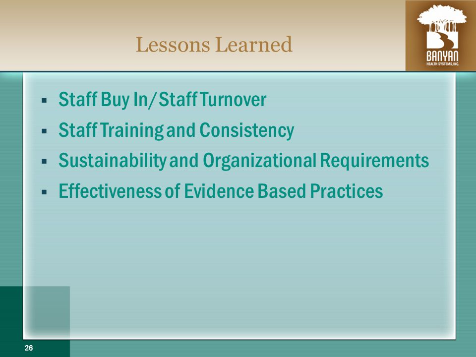Lessons Learned Staff Buy In/Staff Turnover Staff Training and Consistency Sustainability and Organizational Requirements Effectiveness of Evidence Based Practices 26