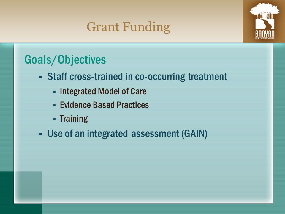 Grant Funding Goals/Objectives Staff cross-trained in co-occurring treatment Integrated Model of Care Evidence Based Practices Training Use of an integrated assessment (GAIN)