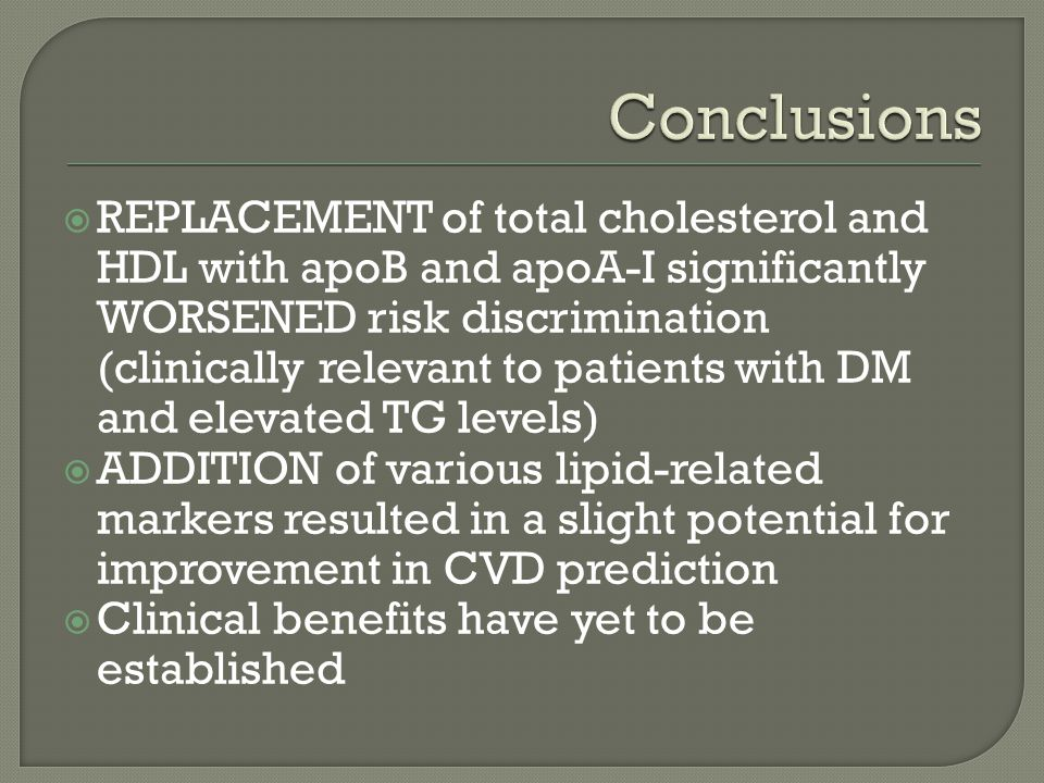REPLACEMENT of total cholesterol and HDL with apoB and apoA-I significantly WORSENED risk discrimination (clinically relevant to patients with DM and elevated TG levels) ADDITION of various lipid-related markers resulted in a slight potential for improvement in CVD prediction Clinical benefits have yet to be established